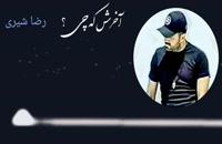 """ترانهٔ """" آخرش که چی ؟ """" _ رضا شیری"""